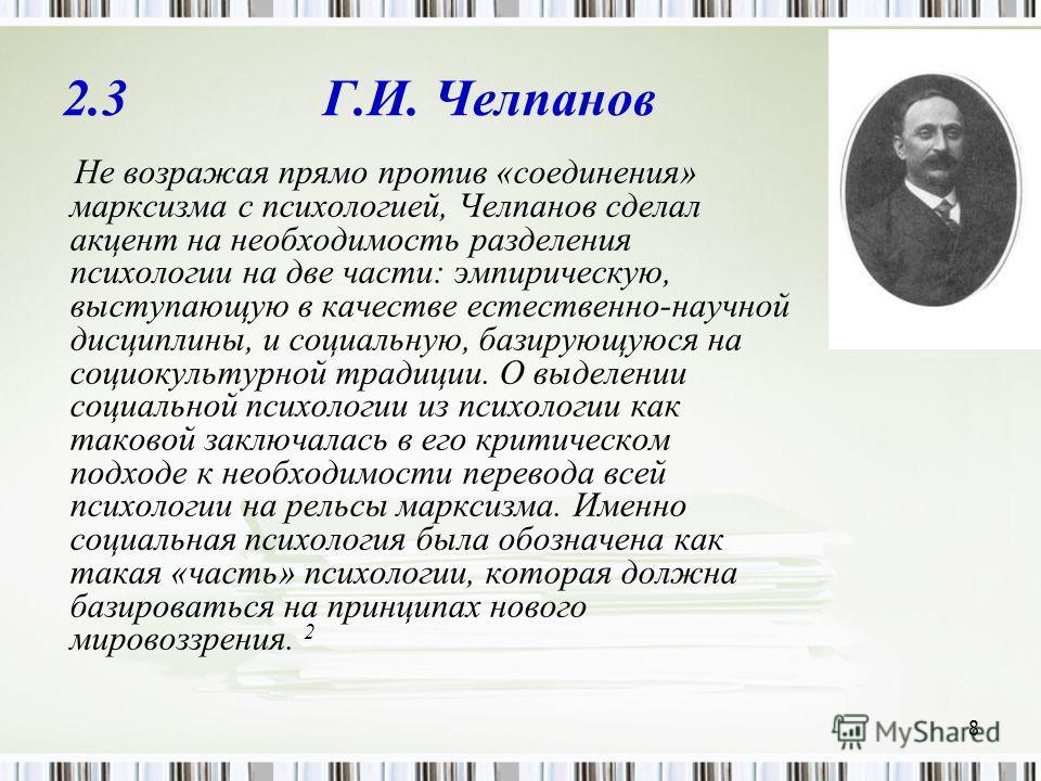 8 2.3 Г.И. Челпанов Не возражая прямо против «соединения» марксизма с психологией, Челпанов сделал акцент на необходимость разделения психологии на две части: эмпирическую, выступающую в качестве естественно-научной дисциплины, и социальную, базирующ