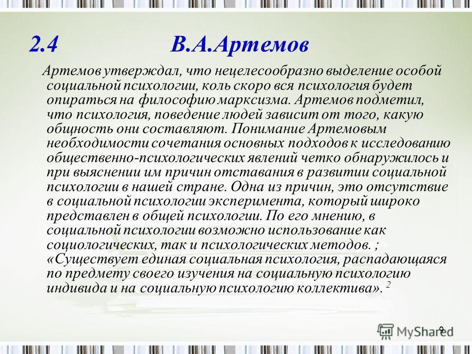 9 2.4 В.А.Артемов Артемов утверждал, что нецелесообразно выделение особой социальной психологии, коль скоро вся психология будет опираться на философию марксизма. Артемов подметил, что психология, поведение людей зависит от того, какую общность они с