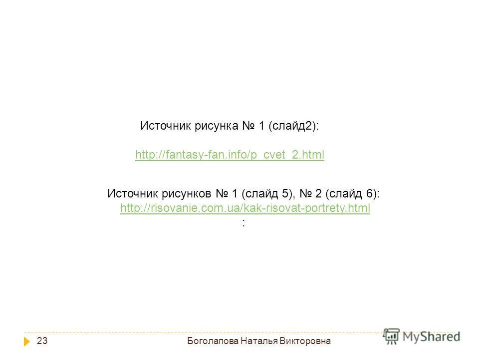 Боголапова Наталья Викторовна 23 Источник рисунков 1 (слайд 5), 2 (слайд 6): http://risovanie.com.ua/kak-risovat-portrety.html : Источник рисунка 1 (слайд2): http://fantasy-fan.info/p_cvet_2.html