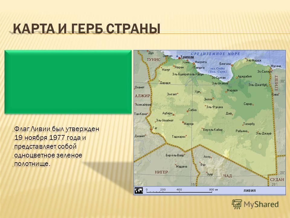 КАРТА И ГЕРБ СТРАНЫ Флаг Ливии был утвержден 19 ноября 1977 года и представляет собой одноцветное зеленое полотнище.