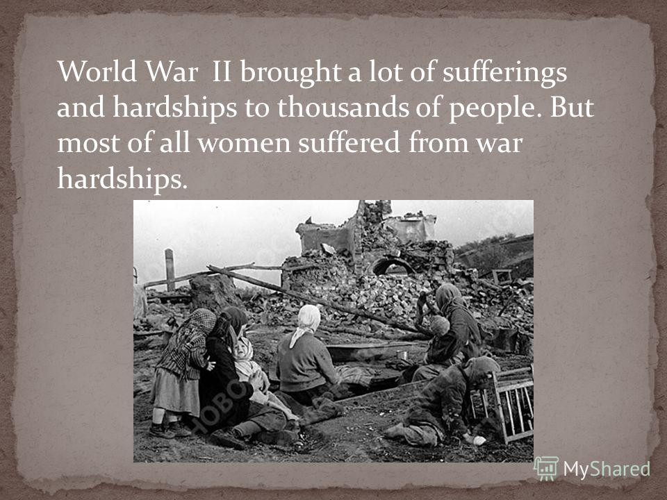 World War II brought a lot of sufferings and hardships to thousands of people. But most of all women suffered from war hardships.