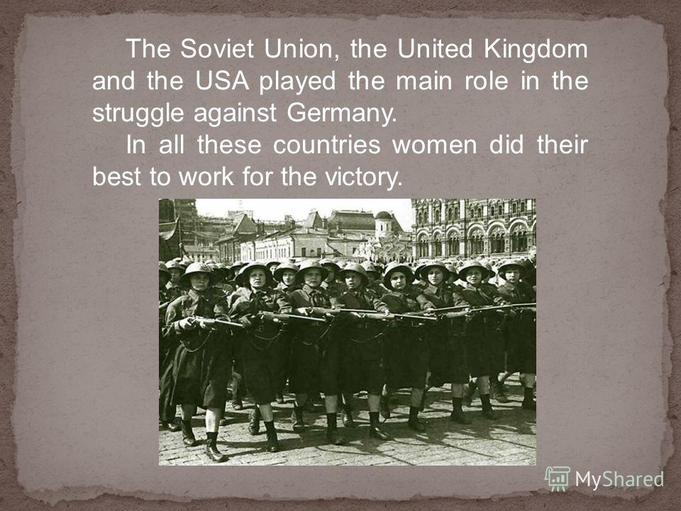 The Soviet Union, the United Kingdom and the USA played the main role in the struggle against Germany. In all these countries women did their best to work for the victory.