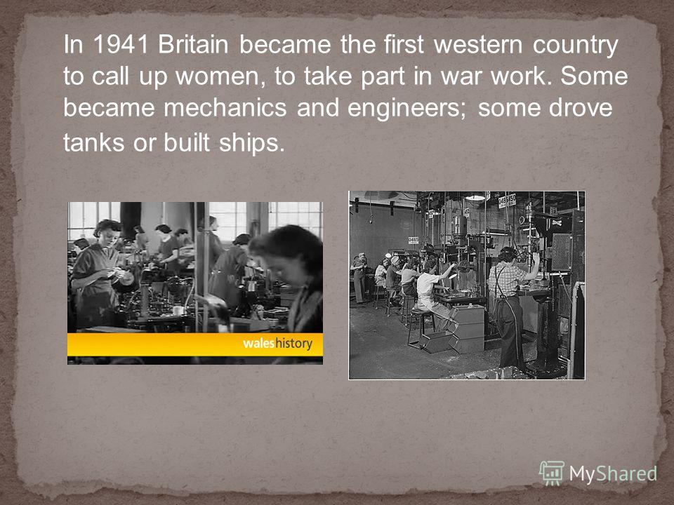 In 1941 Britain became the first western country to call up women, to take part in war work. Some became mechanics and engineers; some drove tanks or built ships.