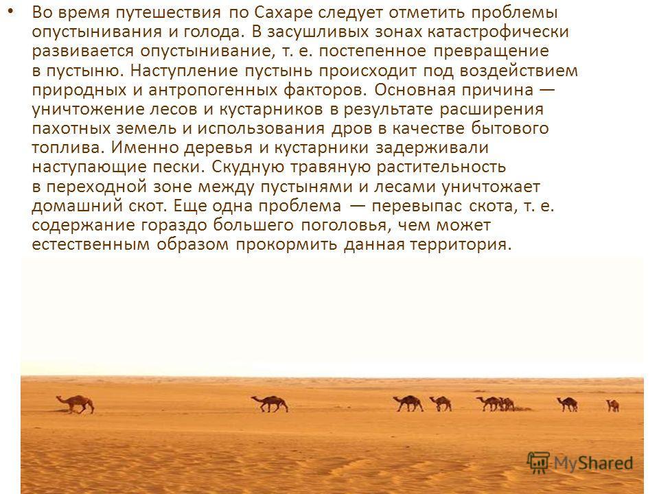 Во время путешествия по Сахаре следует отметить проблемы опустынивания и голода. В засушливых зонах катастрофически развивается опустынивание, т. е. постепенное превращение в пустыню. Наступление пустынь происходит под воздействием природных и антроп