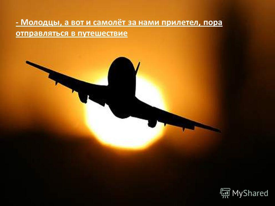 - Молодцы, а вот и самолёт за нами прилетел, пора отправляться в путешествие