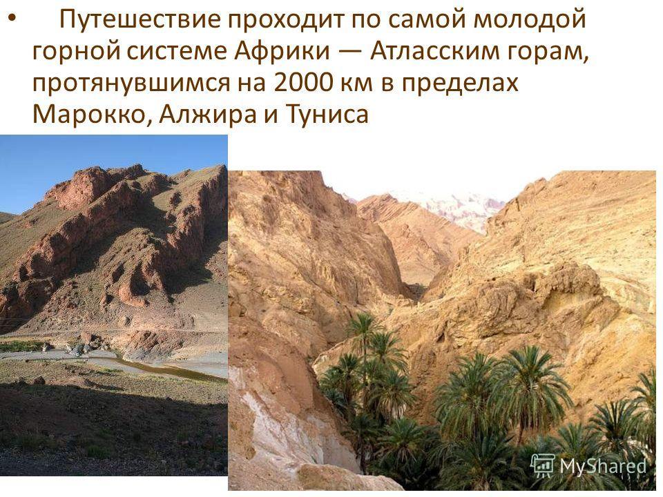 Путешествие проходит по самой молодой горной системе Африки Атласским горам, протянувшимся на 2000 км в пределах Марокко, Алжира и Туниса
