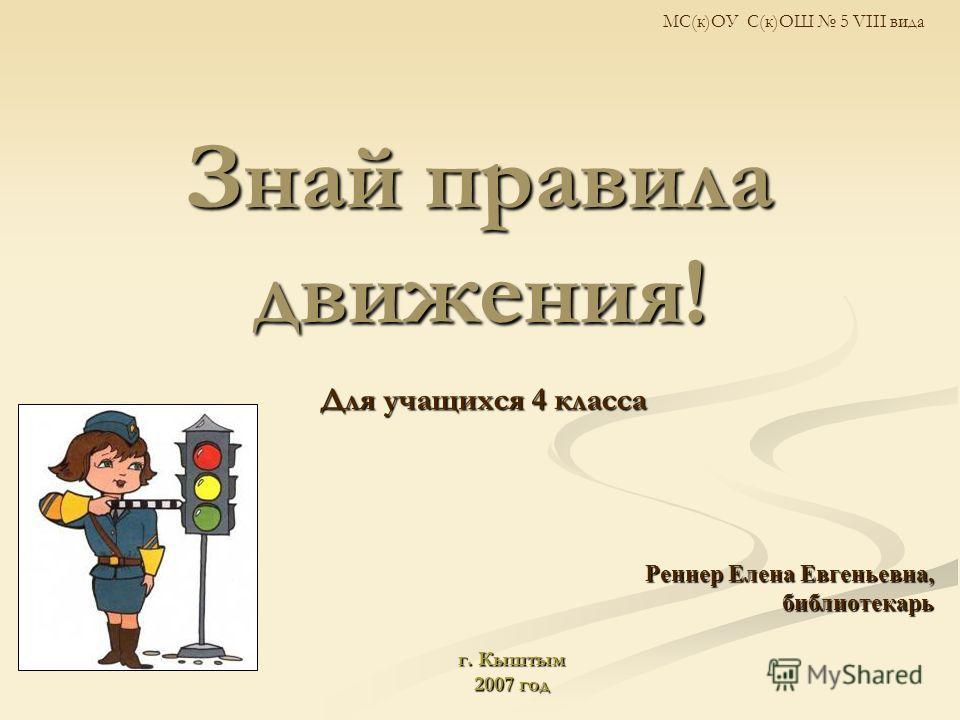 Знай правила движения! Для учащихся 4 класса Реннер Елена Евгеньевна, библиотекарь библиотекарь г. Кыштым 2007 год МС(к)ОУ С(к)ОШ 5 VIII вида