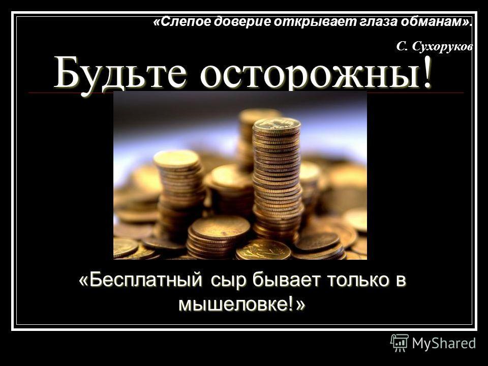 Будьте осторожны! «Бесплатный сыр бывает только в мышеловке!» «Слепое доверие открывает глаза обманам». С. Сухоруков