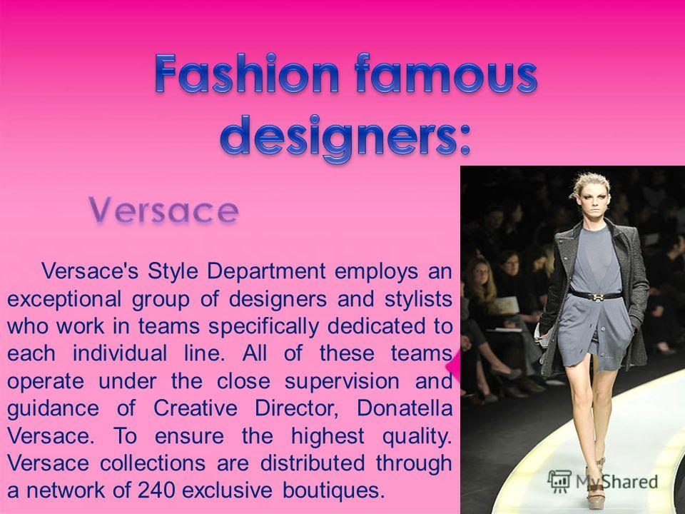 Versace's Style Department employs an exceptional group of designers and stylists who work in teams specifically dedicated to each individual line. All of these teams operate under the close supervision and guidance of Creative Director, Donatella Ve