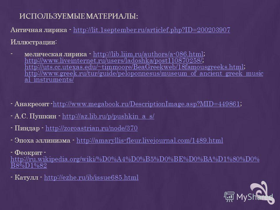 ИСПОЛЬЗУЕМЫЕ МАТЕРИАЛЫ: Античная лирика - http://lit.1september.ru/articlef.php?ID=200203907http://lit.1september.ru/articlef.php?ID=200203907 Иллюстрации: -мелическая лирика - http://lib.liim.ru/authors/a-086.html; http://www.liveinternet.ru/users/l