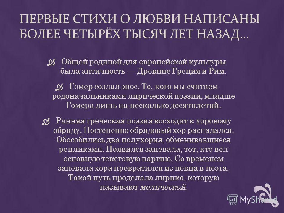 ПЕРВЫЕ СТИХИ О ЛЮБВИ НАПИСАНЫ БОЛЕЕ ЧЕТЫРЁХ ТЫСЯЧ ЛЕТ НАЗАД... Общей родиной для европейской культуры была античность Древние Греция и Рим. Гомер создал эпос. Те, кого мы считаем родоначальниками лирической поэзии, младше Гомера лишь на несколько дес