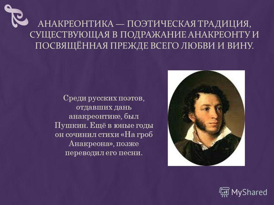 АНАКРЕОНТИКА ПОЭТИЧЕСКАЯ ТРАДИЦИЯ, СУЩЕСТВУЮЩАЯ В ПОДРАЖАНИЕ АНАКРЕОНТУ И ПОСВЯЩЁННАЯ ПРЕЖДЕ ВСЕГО ЛЮБВИ И ВИНУ. Среди русских поэтов, отдавших дань анакреонтике, был Пушкин. Ещё в юные годы он сочинил стихи «На гроб Анакреона», позже переводил его п