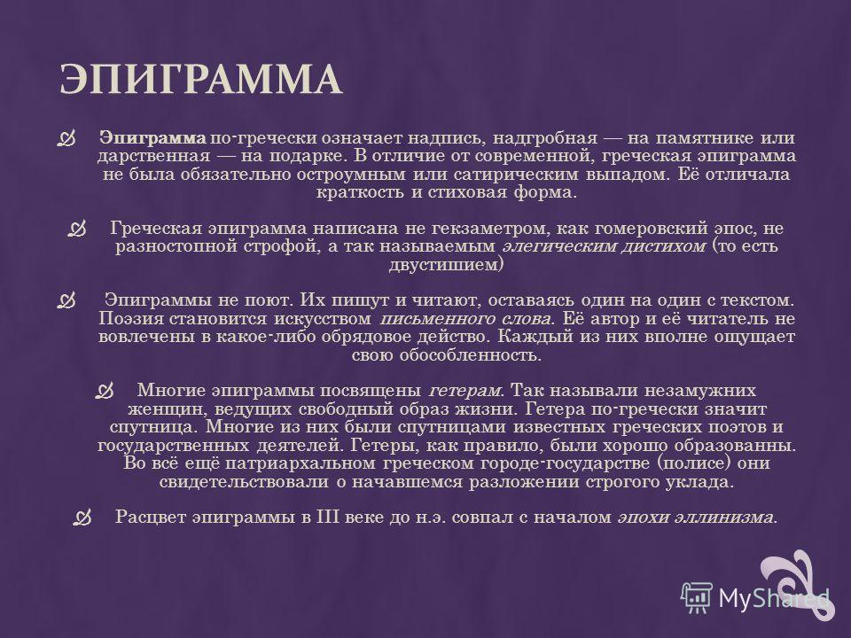 ЭПИГРАММА Эпиграмма по-гречески означает надпись, надгробная на памятнике или дарственная на подарке. В отличие от современной, греческая эпиграмма не была обязательно остроумным или сатирическим выпадом. Её отличала краткость и стиховая форма. Грече