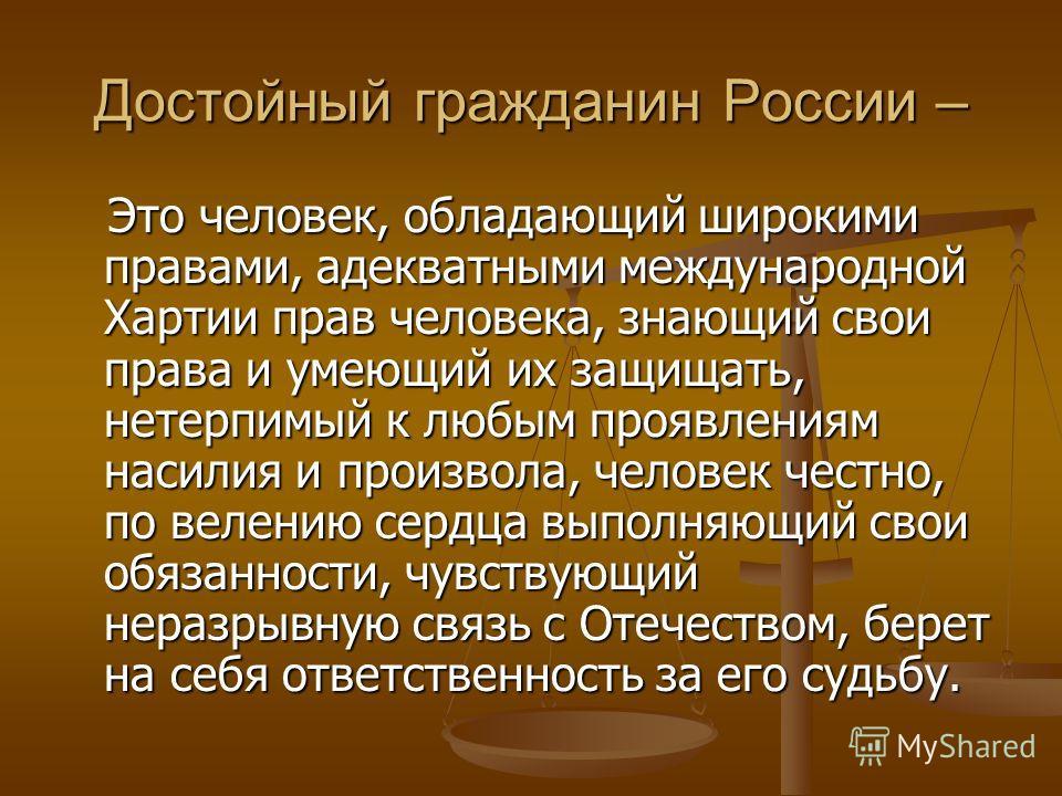 Достойный гражданин России – Это человек, обладающий широкими правами, адекватными международной Хартии прав человека, знающий свои права и умеющий их защищать, нетерпимый к любым проявлениям насилия и произвола, человек честно, по велению сердца вып