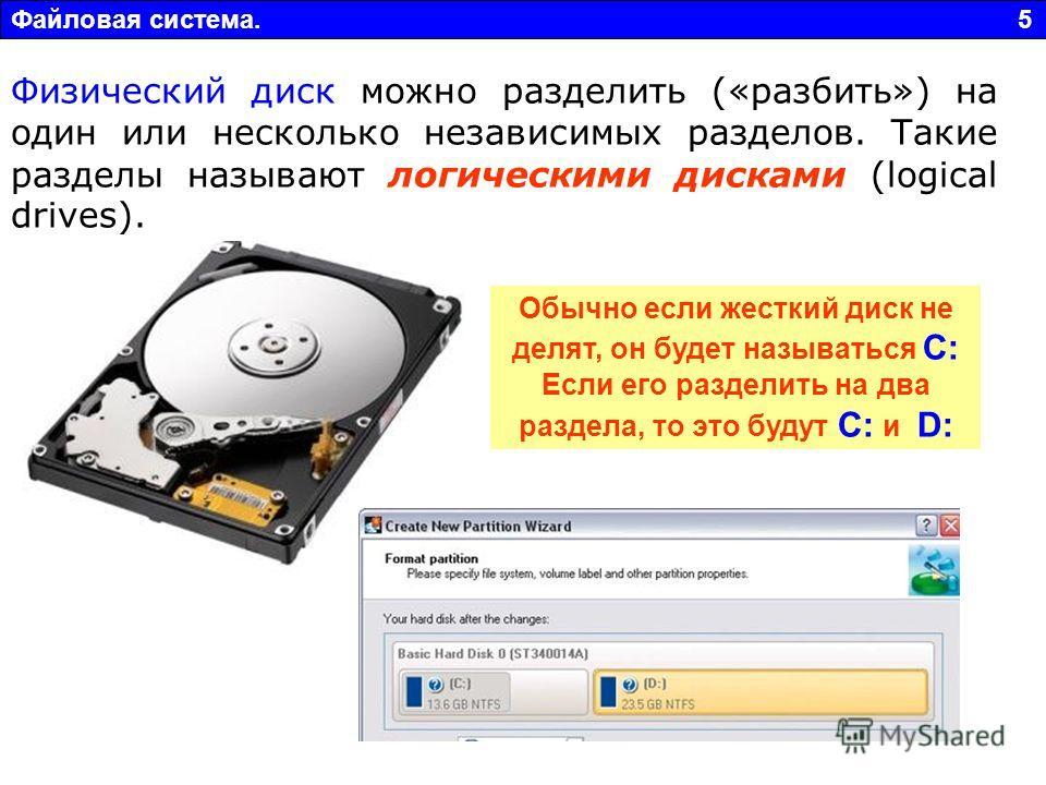 Файловая система. 5 Физический диск можно разделить («разбить») на один или несколько независимых разделов. Такие разделы называют логическими дисками (logical drives). Обычно если жесткий диск не делят, он будет называться С: Если его разделить на д