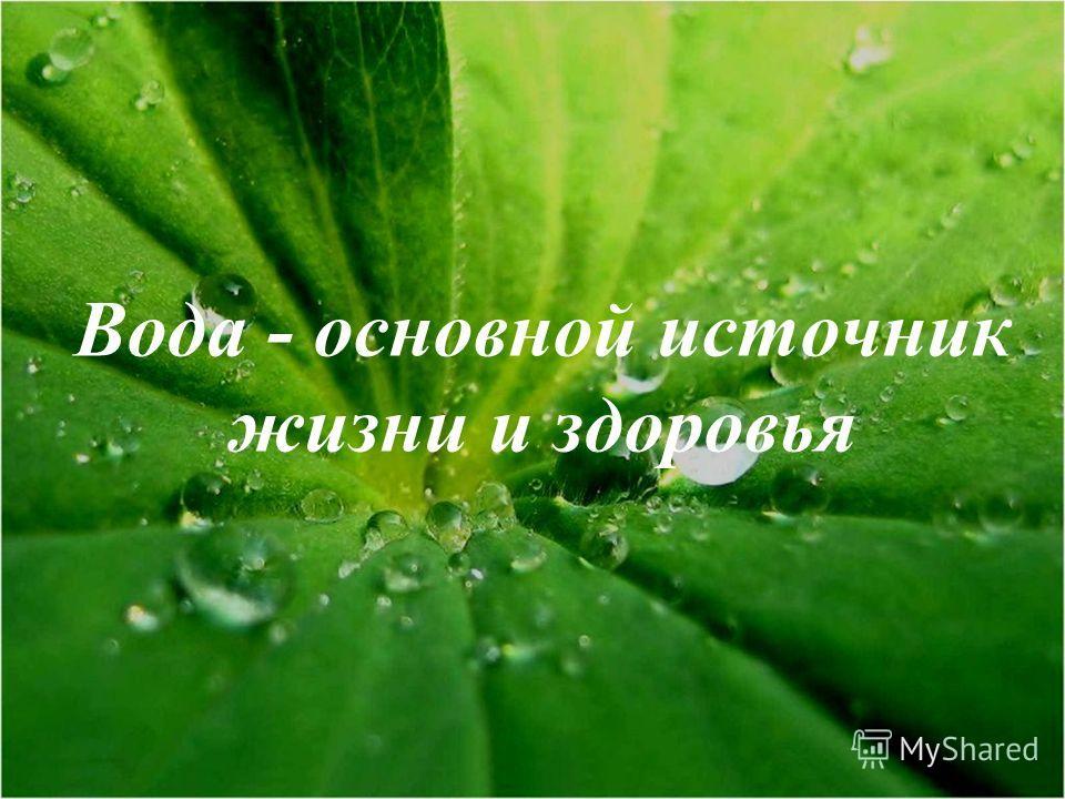 Вода - основной источник жизни и здоровья
