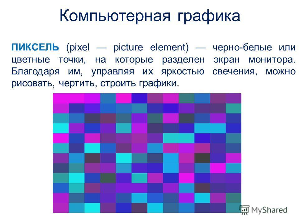 ПИКСЕЛЬ (pixel picture element) черно-белые или цветные точки, на которые разделен экран монитора. Благодаря им, управляя их яркостью свечения, можно рисовать, чертить, строить графики. Компьютерная графика