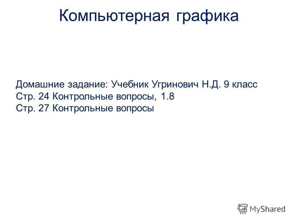 Домашние задание: Учебник Угринович Н.Д. 9 класс Стр. 24 Контрольные вопросы, 1.8 Стр. 27 Контрольные вопросы Компьютерная графика
