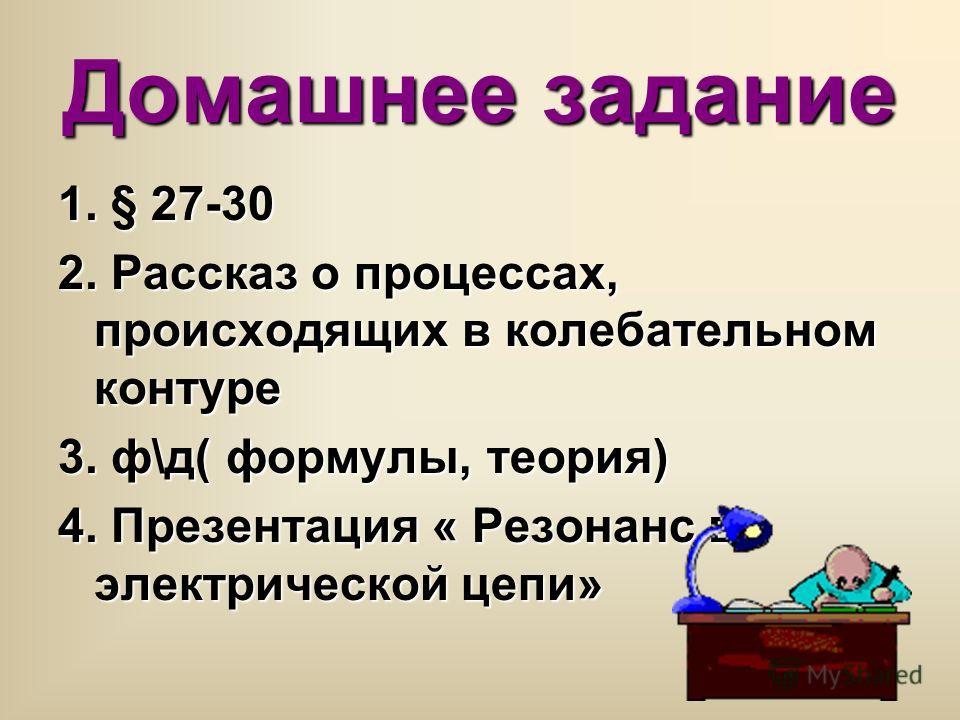 Домашнее задание 1. § 27-30 2. Рассказ о процессах, происходящих в колебательном контуре 3. ф\д( формулы, теория) 4. Презентация « Резонанс в электрической цепи»