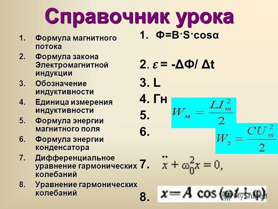 Справочник урока 1.Формула магнитного потока 2.Формула закона Электромагнитной индукции 3.Обозначение индуктивности 4.Единица измерения индуктивности 5.Формула энергии магнитного поля 6.Формула энергии конденсатора 7.Дифференциальное уравнение гармон