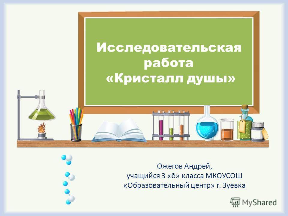 Ожегов Андрей, учащийся 3 «б» класса МКОУСОШ «Образовательный центр» г. Зуевка Исследовательская работа «Кристалл душы»