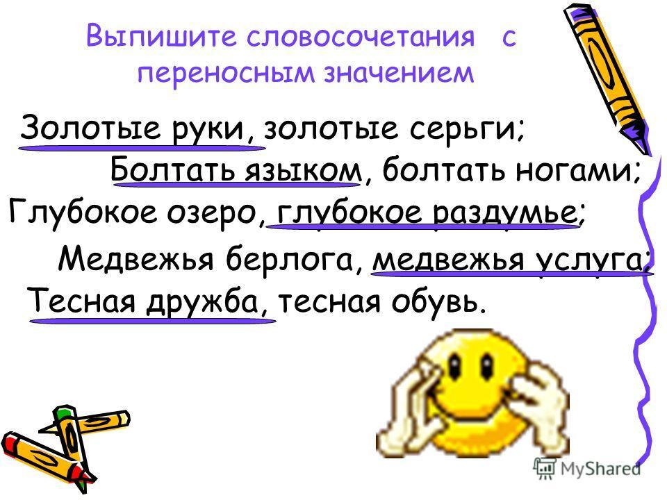 Выпишите словосочетания с переносным значением Золотые руки, золотые серьги; Болтать языком, болтать ногами; Глубокое озеро, глубокое раздумье; Медвежья берлога, медвежья услуга; Тесная дружба, тесная обувь.