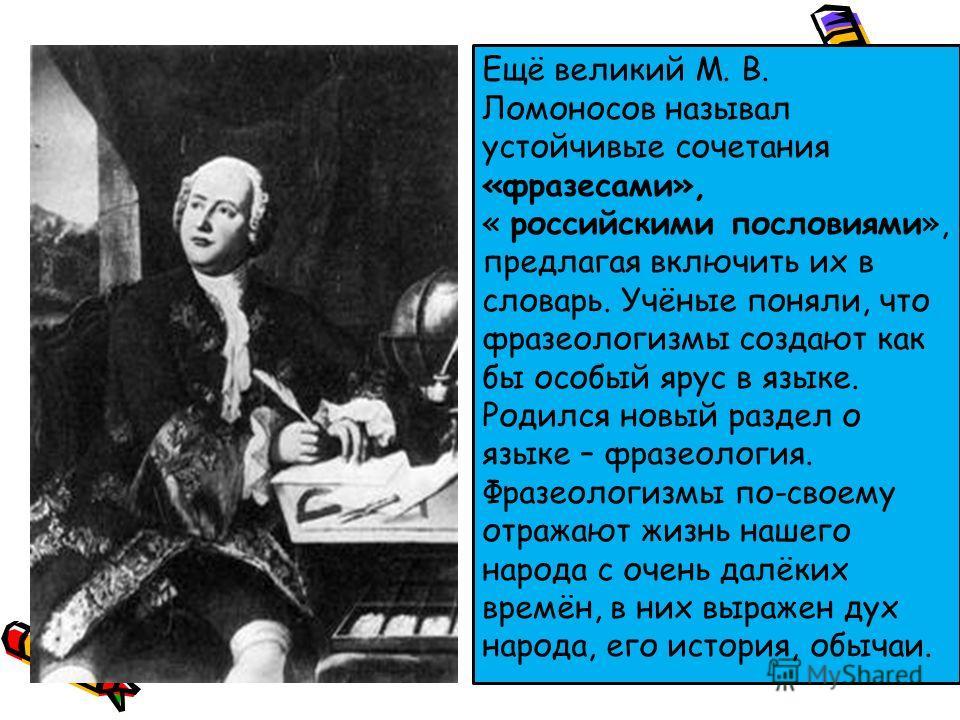 Ещё великий М. В. Ломоносов называл устойчивые сочетания «фразесами», « российскими пословиями», предлагая включить их в словарь. Учёные поняли, что фразеологизмы создают как бы особый ярус в языке. Родился новый раздел о языке – фразеология. Фразеол