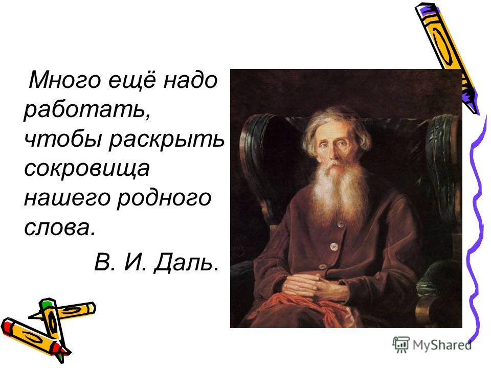 Много ещё надо работать, чтобы раскрыть сокровища нашего родного слова. В. И. Даль.