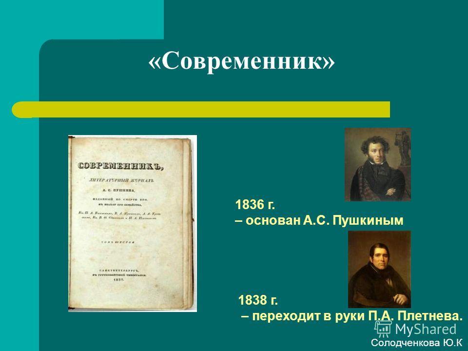 «Современник» 1836 г. – основан А.С. Пушкиным 1838 г. – переходит в руки П.А. Плетнева. Солодченкова Ю.К
