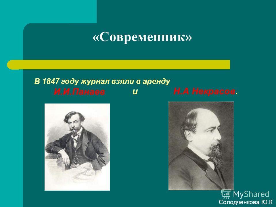 «Современник» В 1847 году журнал взяли в аренду И.И.Панаев и Н.А Некрасов. Солодченкова Ю.К
