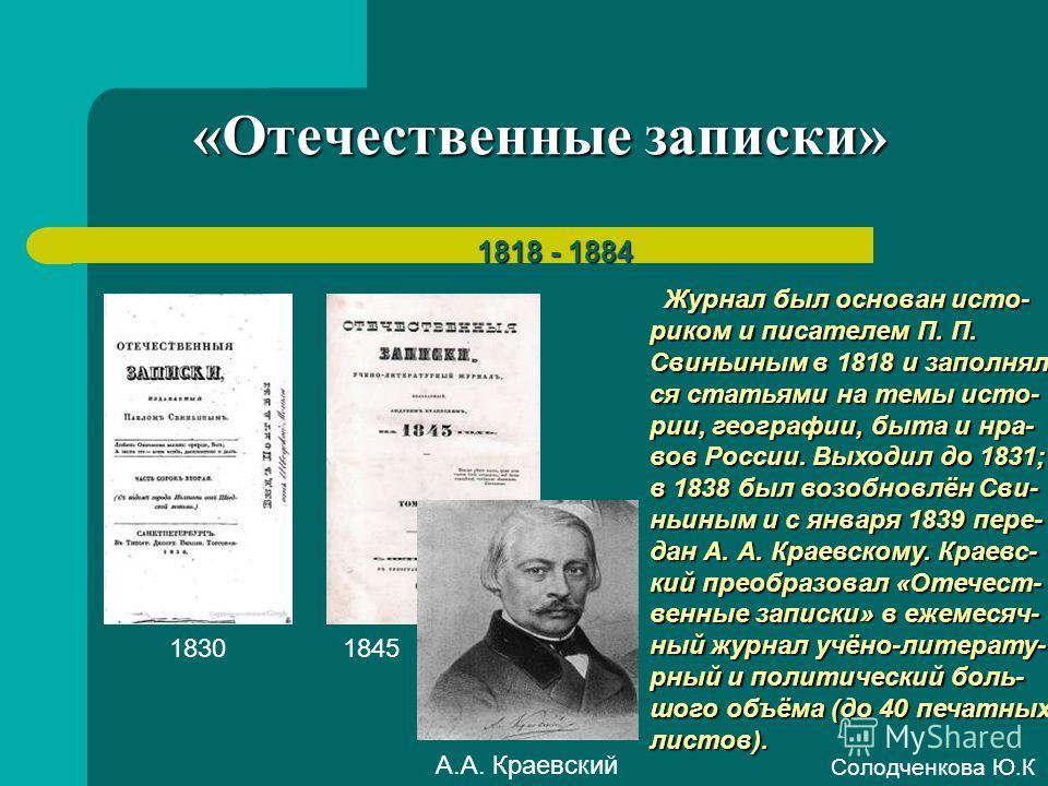 «Отечественные записки» 1818 - 1884 Журнал был основан исто- риком и писателем П. П. Свиньиным в 1818 и заполнял- ся статьями на темы исто- рии, географии, быта и нра- вов России. Выходил до 1831; в 1838 был возобновлён Сви- ньиным и с января 1839 пе