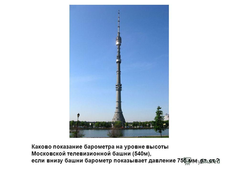 Каково показание барометра на уровне высоты Московской телевизионной башни (540м), если внизу башни барометр показывает давление 755 мм рт. ст.?