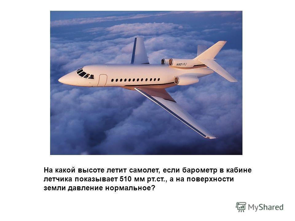 На какой высоте летит самолет, если барометр в кабине летчика показывает 510 мм рт.ст., а на поверхности земли давление нормальное?