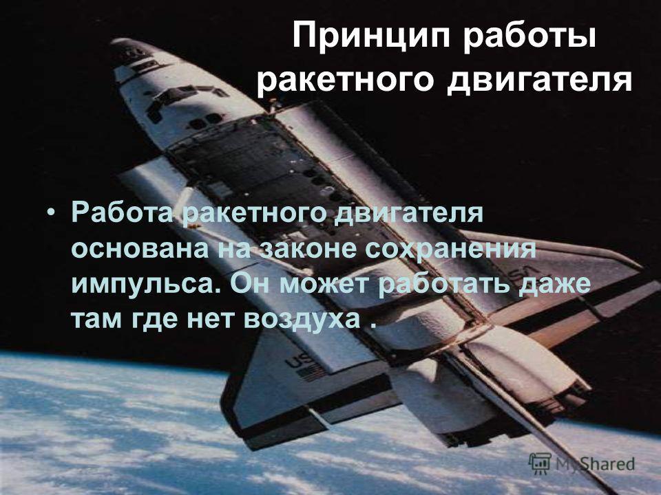 Принцип работы ракетного двигателя Работа ракетного двигателя основана на законе сохранения импульса. Он может работать даже там где нет воздуха.
