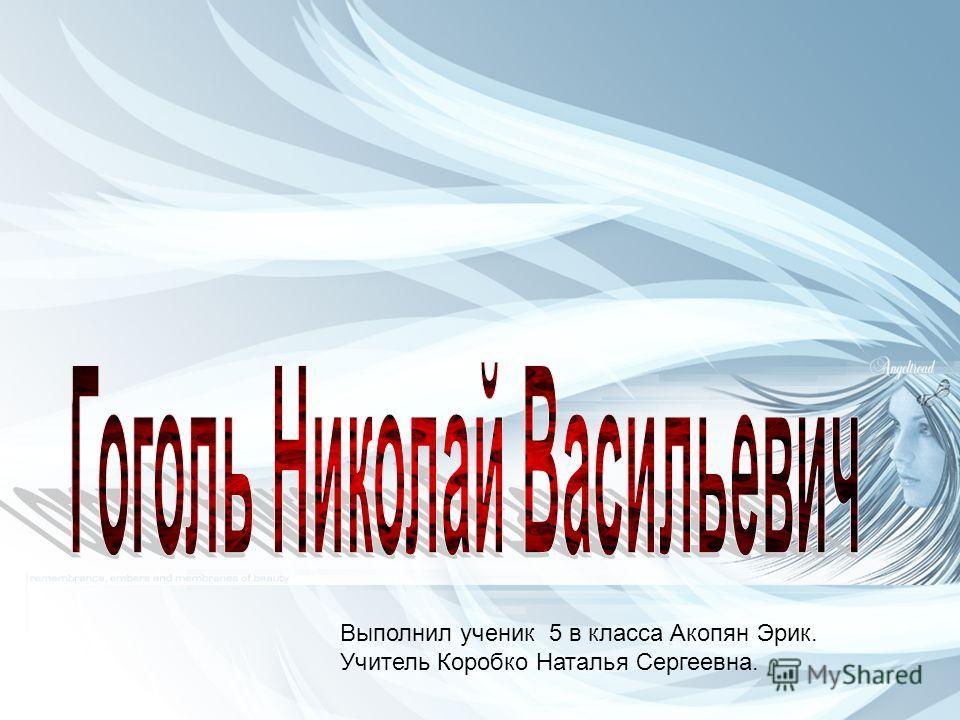 Выполнил ученик 5 в класса Акопян Эрик. Учитель Коробко Наталья Сергеевна.