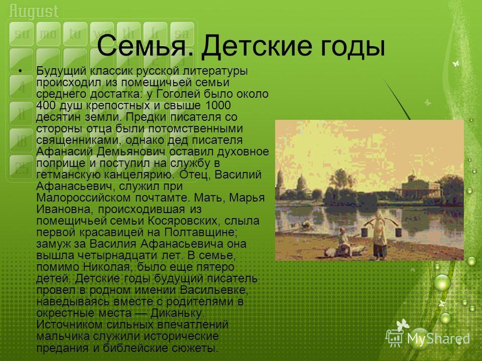 Семья. Детские годы Будущий классик русской литературы происходил из помещичьей семьи среднего достатка: у Гоголей было около 400 душ крепостных и свыше 1000 десятин земли. Предки писателя со стороны отца были потомственными священниками, однако дед