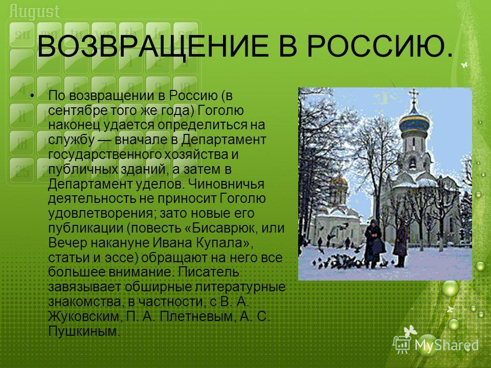 ВОЗВРАЩЕНИЕ В РОССИЮ. По возвращении в Россию (в сентябре того же года) Гоголю наконец удается определиться на службу вначале в Департамент государственного хозяйства и публичных зданий, а затем в Департамент уделов. Чиновничья деятельность не принос
