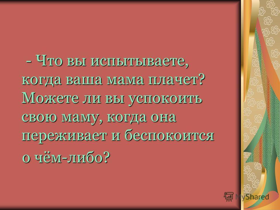 - Что вы испытываете, когда ваша мама плачет? Можете ли вы успокоить свою маму, когда она переживает и беспокоится о чём-либо? о чём-либо?