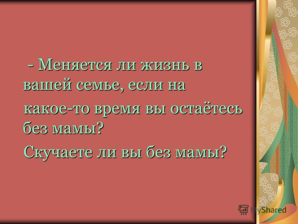 - Меняется ли жизнь в вашей семье, если на - Меняется ли жизнь в вашей семье, если на какое-то время вы остаётесь без мамы? какое-то время вы остаётесь без мамы? Скучаете ли вы без мамы? Скучаете ли вы без мамы?
