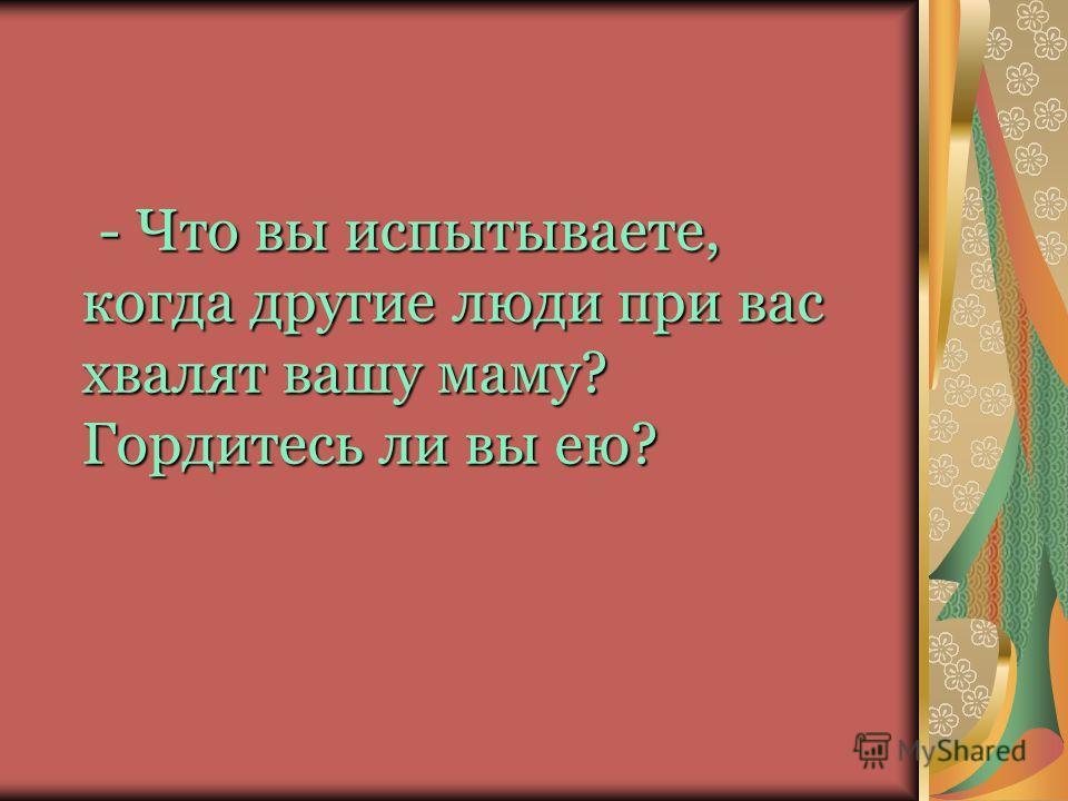 - Что вы испытываете, когда другие люди при вас хвалят вашу маму? Гордитесь ли вы ею?