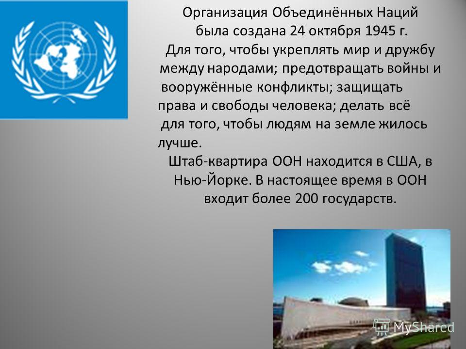 Организация Объединённых Наций была создана 24 октября 1945 г. Для того, чтобы укреплять мир и дружбу между народами; предотвращать войны и вооружённые конфликты; защищать права и свободы человека; делать всё для того, чтобы людям на земле жилось луч