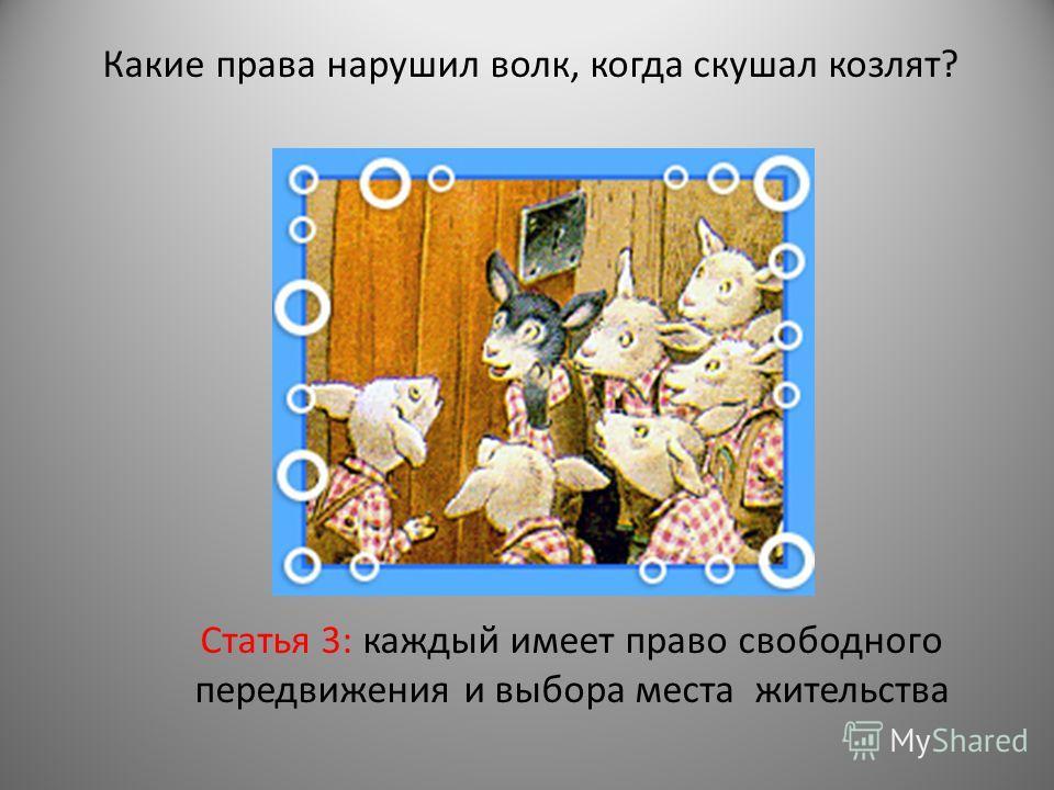 Какие права нарушил волк, когда скушал козлят? Статья 3: каждый имеет право свободного передвижения и выбора места жительства