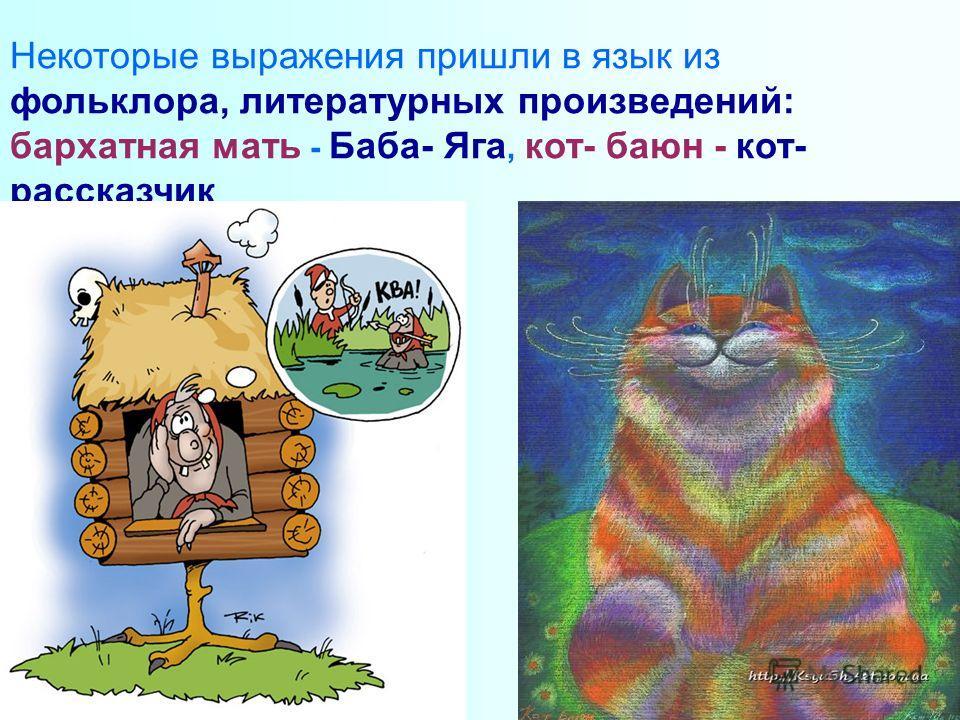 Некоторые выражения пришли в язык из фольклора, литературных произведений: бархатная мать - Баба- Яга, кот- баюн - кот- рассказчик