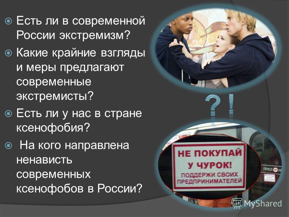 Есть ли в современной России экстремизм? Какие крайние взгляды и меры предлагают современные экстремисты? Есть ли у нас в стране ксенофобия? На кого направлена ненависть современных ксенофобов в России?