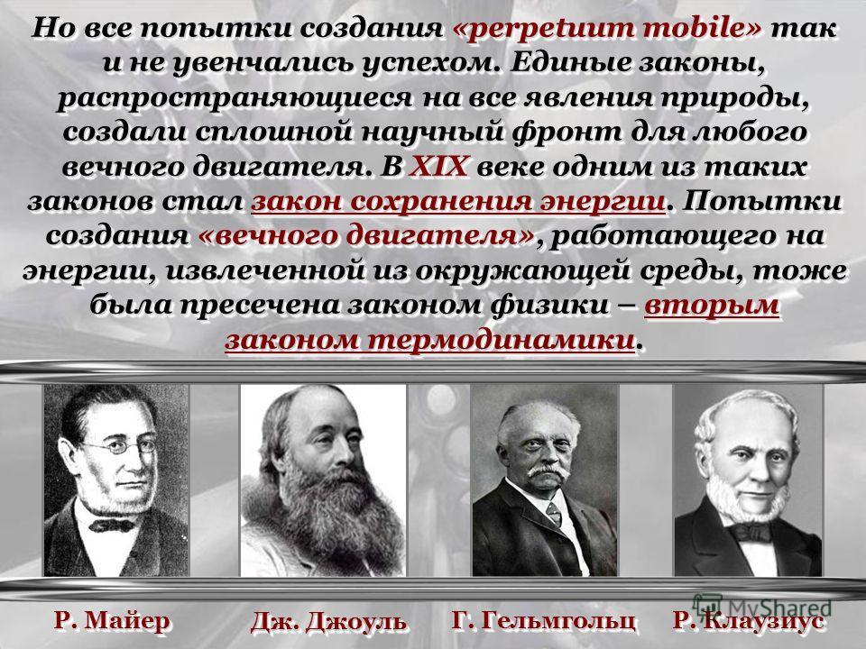 Но все попытки создания «perpetuum mobile» так и не увенчались успехом. Единые законы, распространяющиеся на все явления природы, создали сплошной научный фронт для любого вечного двигателя. В XIX веке одним из таких законов стал закон сохранения эне