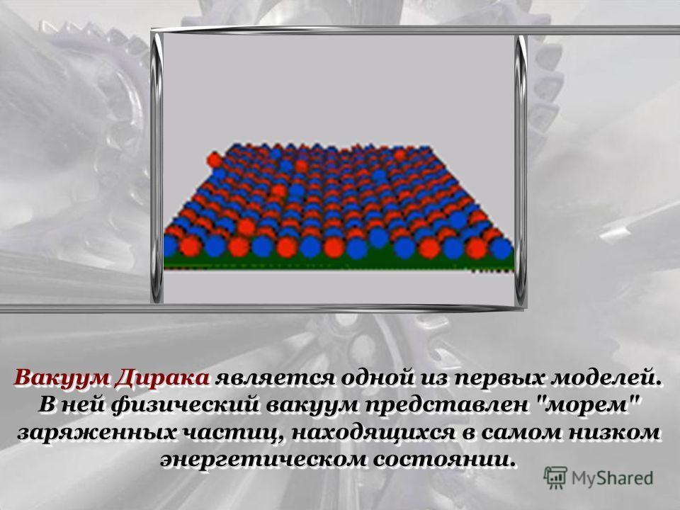 Вакуум Дирака является одной из первых моделей. В ней физический вакуум представлен морем заряженных частиц, находящихся в самом низком энергетическом состоянии.