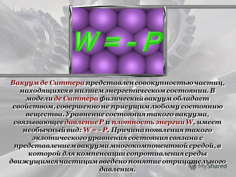 Вакуум де Ситтера представлен совокупностью частиц, находящихся в низшем энергетическом состоянии. В модели де Ситтера физический вакуум обладает свойством, совершенно не присущим любому состоянию вещества. Уравнение состояния такого вакуума, связыва
