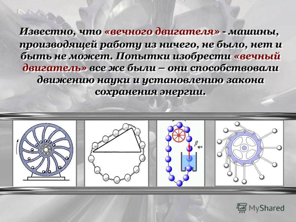 Известно, что «вечного двигателя» - машины, производящей работу из ничего, не было, нет и быть не может. Попытки изобрести «вечный двигатель» все же были – они способствовали движению науки и установлению закона сохранения энергии. Известно, что «веч