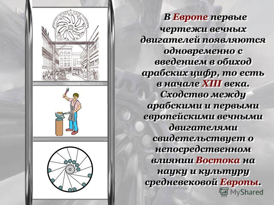 В Европе первые чертежи вечных двигателей появляются одновременно с введением в обиход арабских цифр, то есть в начале XIII века. Сходство между арабскими и первыми европейскими вечными двигателями свидетельствует о непосредственном влиянии Востока н