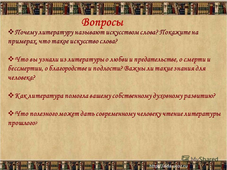 Вопросы Почему литературу называют искусством слова? Покажите на примерах, что такое искусство слова? Что вы узнали из литературы о любви и предательстве, о смерти и бессмертии, о благородстве и подлости? Важны ли такие знания для человека? Как литер